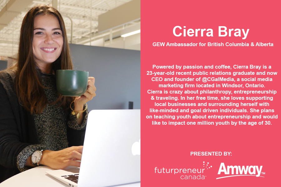 Photo of Cierra Bray. Cierra Bray, GEW Ambassador for British Columbia and Alberta. Powered by passion and coffee, Cierra Bray is a 23-year-old recent public relations graduate and now CEO and founder of @CGalMedia, a social media marketing firm located in Windsor, Ontario. Cierra is crazy about philanthropy, entrepreneurship and traveling. In her free time, she loves supporting local businesses and surrounding herself with like-minded and goal driven individuals. She plans on teaching youth about entrepreneurship and would like to impact one million youth by the age of 30. Presented by Futurpreneur Canada and Amway.